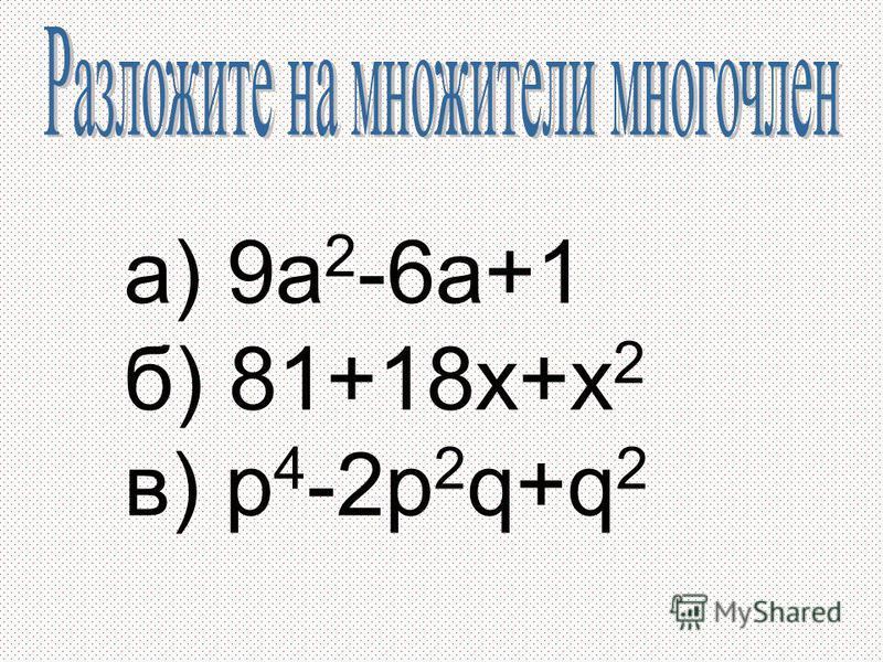 а) 9a 2 -6a+1 б) 81+18x+x 2 в) p 4 -2p 2 q+q 2