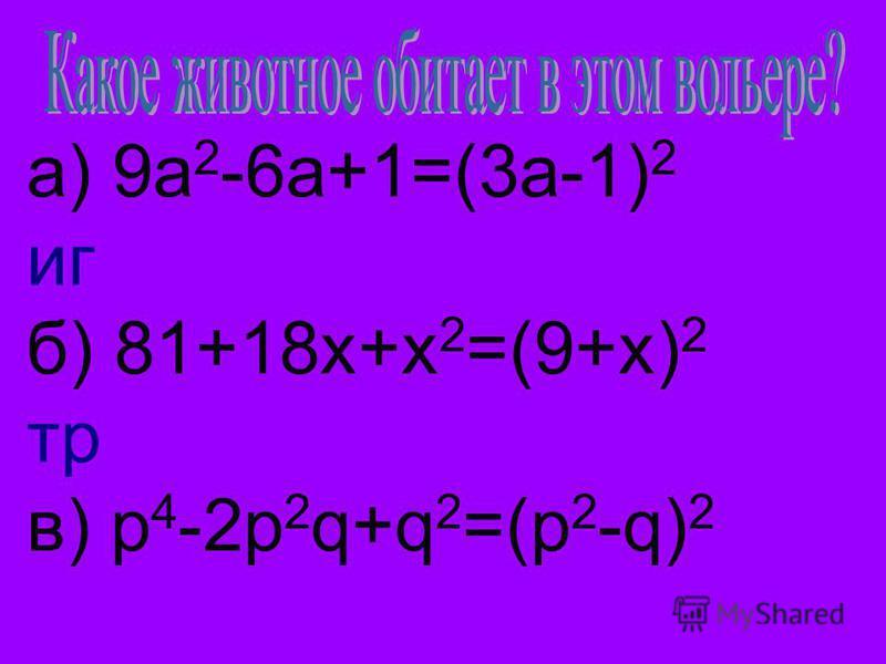 а) 9a 2 -6a+1=(3a-1) 2 гб) 81+18x+x 2 =(9+x) 2 тр в) p 4 -2p 2 q+q 2 =(p 2 -q) 2