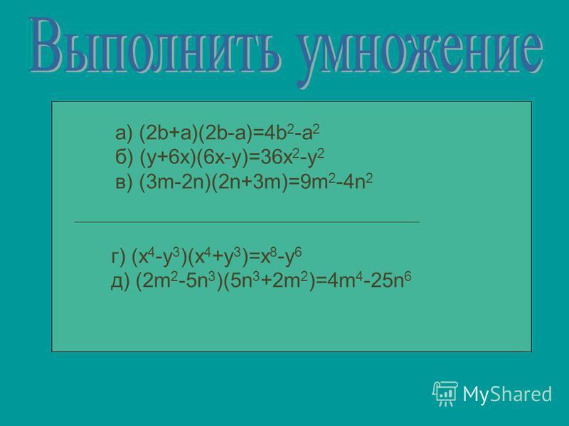 a) (2b+a)(2b-a)=4b 2 -a 2 б) (y+6x)(6x-y)=36x 2 -y 2 в) (3m-2n)(2n+3m)=9m 2 -4n 2 г) (x 4 -y 3 )(x 4 +y 3 )=x 8 -y 6 д) (2m 2 -5n 3 )(5n 3 +2m 2 )=4m 4 -25n 6