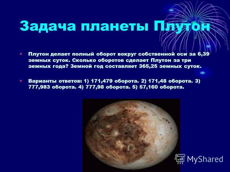 Задача планеты Плутон Плутон делает полный оборот вокруг собственной оси за 6,39 земных суток. Сколько оборотов сделает Плутон за три земных года? Земной год составляет 365,25 земных суток. Варианты ответов: 1) 171,479 оборота. 2) 171,48 оборота. 3)
