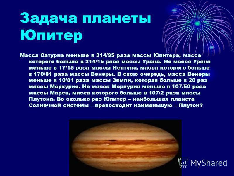 Задача планеты Юпитер Масса Сатурна меньше в 314/95 раза массы Юпитера, масса которого больше в 314/15 раза массы Урана. Но масса Урана меньше в 17/15 раза массы Нептуна, масса которого больше в 170/81 раза массы Венеры. В свою очередь, масса Венеры