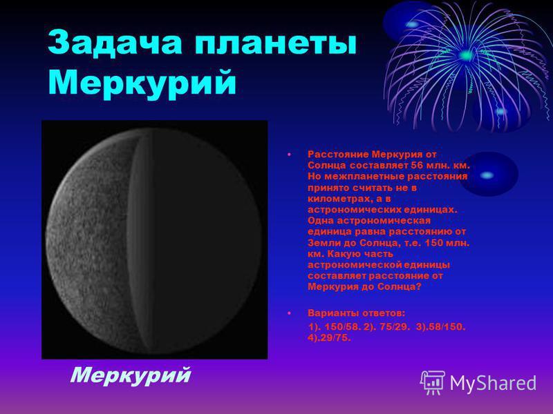 Задача планеты Меркурий Расстояние Меркурия от Солнца составляет 56 млн. км. Но межпланетные расстояния принято считать не в километрах, а в астрономических единицах. Одна астрономическая единица равна расстоянию от Земли до Солнца, т.е. 150 млн. км.