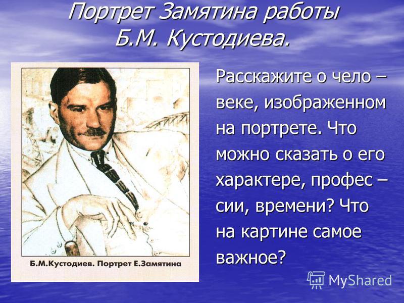 Портрет Замятина работы Б.М. Кустодиева. Расскажите о чело – веке, изображенном на портрете. Что можно сказать о его характере, профессии, времени? Что на картине самое важное?