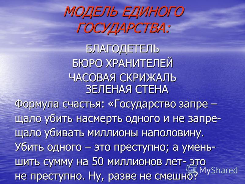 МОДЕЛЬ ЕДИНОГО ГОСУДАРСТВА: БЛАГОДЕТЕЛЬ БЮРО ХРАНИТЕЛЕЙ ЧАСОВАЯ СКРИЖАЛЬ ЗЕЛЕНАЯ СТЕНА Формула счастья: «Государство запрещал о убить насмерть одного и не запрещал о убивать миллионы наполовину. Убить одного – это преступно; а уменьшить сумму на 50 м
