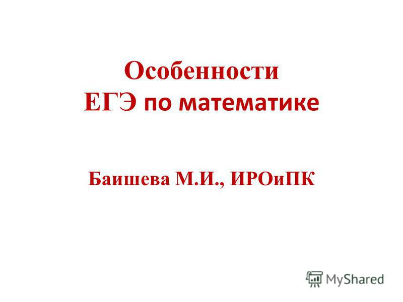 Особенности ЕГЭ по математике Баишева М.И., ИРОиПК