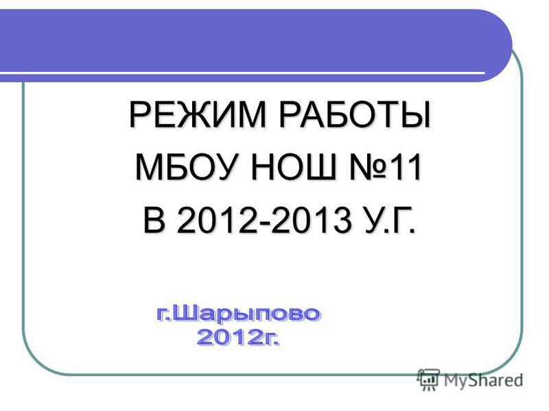 РЕЖИМ РАБОТЫ МБОУ НОШ 11 В 2012-2013 У.Г.