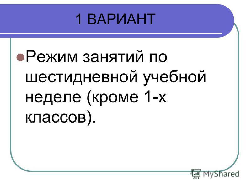 1 ВАРИАНТ Режим занятий по шестидневной учебной неделе (кроме 1-х классов).