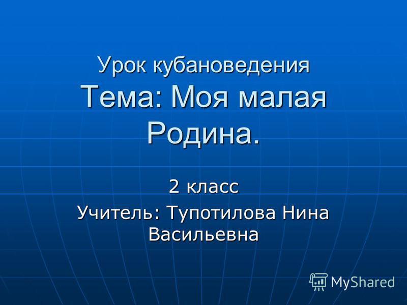 Урок кубановедения Тема: Моя малая Родина. 2 класс Учитель: Тупотилова Нина Васильевна