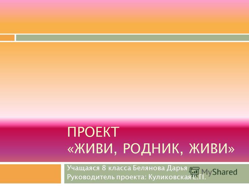 ПРОЕКТ «ЖИВИ, РОДНИК, ЖИВИ» Учащаяся 8 класса Белянова Дарья Руководитель проекта: Куликовская Е.П.