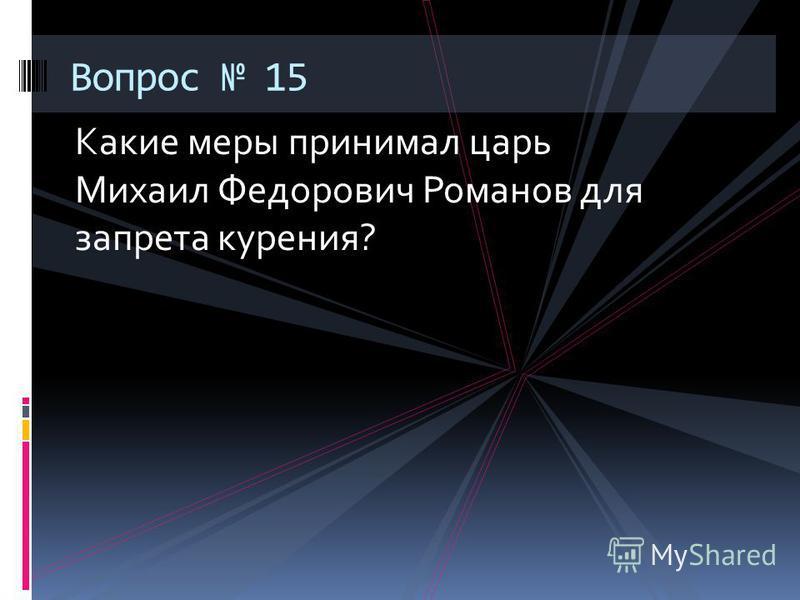 Какие меры принимал царь Михаил Федорович Романов для запрета курения? Вопрос 15