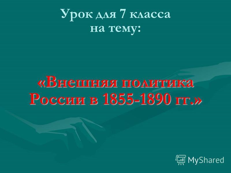 Урок для 7 класса на тему: «Внешняя политика России в 1855-1890 гг.»