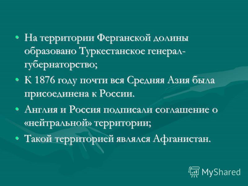 На территории Ферганской долины образовано Туркестанское генерал- губернаторство;На территории Ферганской долины образовано Туркестанское генерал- губернаторство; К 1876 году почти вся Средняя Азия была присоединена к России.К 1876 году почти вся Сре