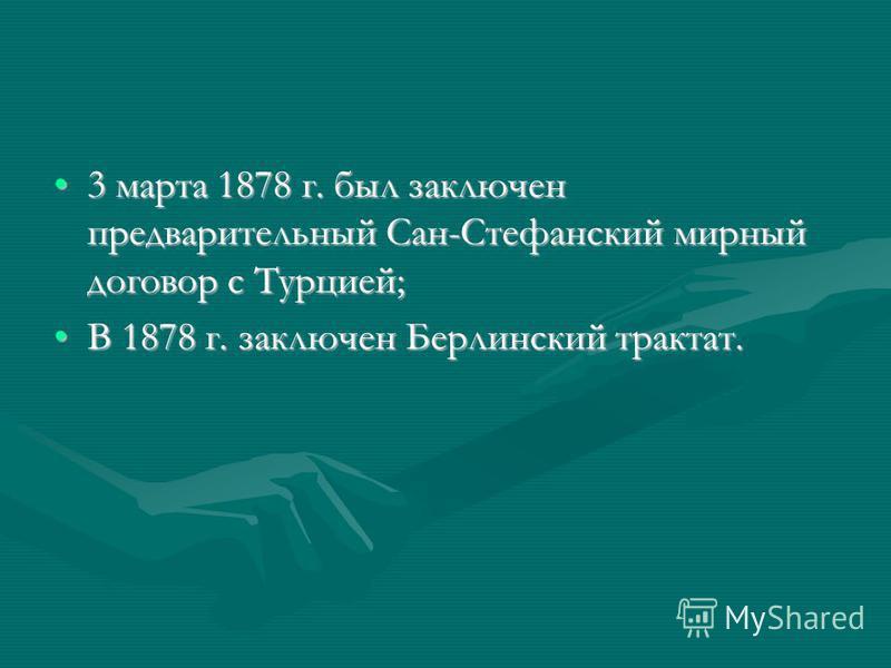 3 марта 1878 г. был заключен предварительный Сан-Стефанский мирный договор с Турцией;3 марта 1878 г. был заключен предварительный Сан-Стефанский мирный договор с Турцией; В 1878 г. заключен Берлинский трактат.В 1878 г. заключен Берлинский трактат.