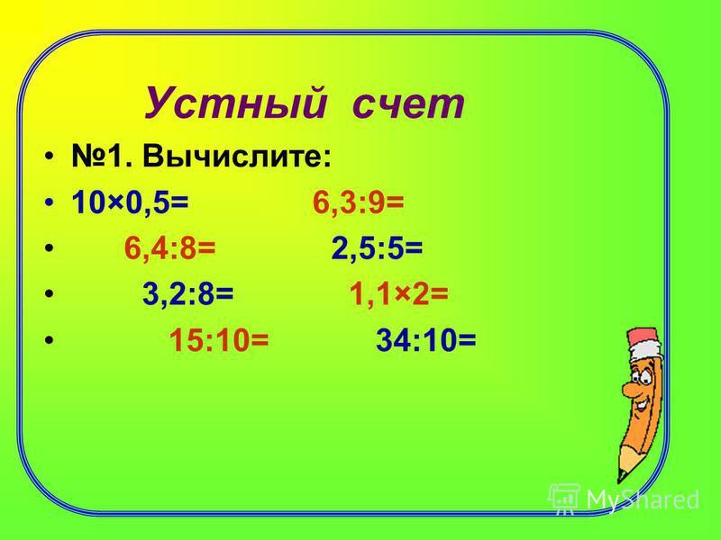 Устный счет 1. Вычислите: 10×0,5= 6,3:9= 6,4:8= 2,5:5= 3,2:8= 1,1×2= 15:10= 34:10=