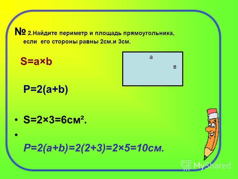 2. Найдите периметр и площадь прямоугольника, если его стороны равны 2 см.и 3 см. S=a×b Р=2(а+b) S=2×3=6 см². Р=2(а+b)=2(2+3)=2×5=10 см. а в