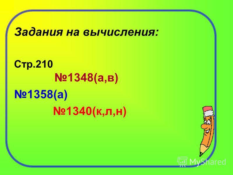 Задания на вычисления: Стр.210 1348(а,в) 1358(а) 1340(к,л,н)