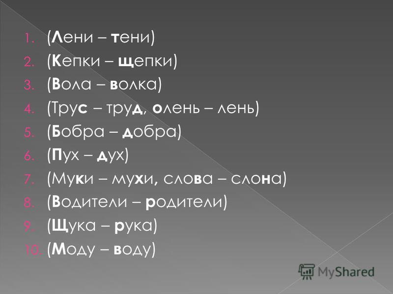 1. ( Л ени – тени) 2. ( К епки – щепки) 3. ( В ола – волка) 4. (Тру с – тру д, о лень – лень) 5. ( Б обра – д обра) 6. ( П ух – д ух) 7. (Му к и – му х и, слова – слона) 8. ( В одители – родители) 9. ( Щ ука – р ука) 10. ( М оду – в оду)