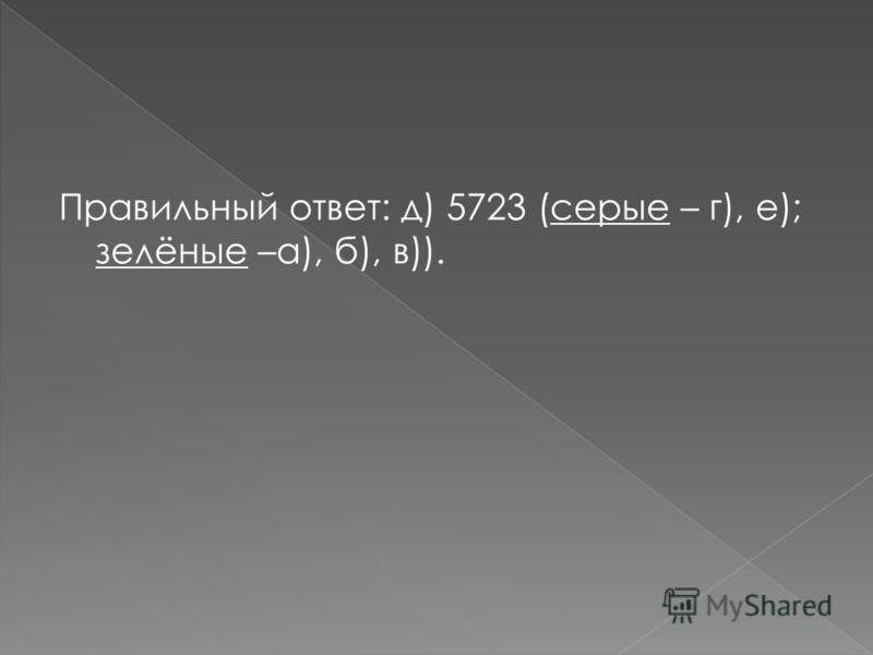 Правильный ответ: д) 5723 (серые – г), е); зелёные –а), б), в)).