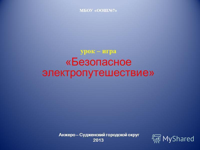 МБОУ «ООШ7» урок – игра «Безопасное электро путешествие» Анжеро – Судженский городской округ 2013