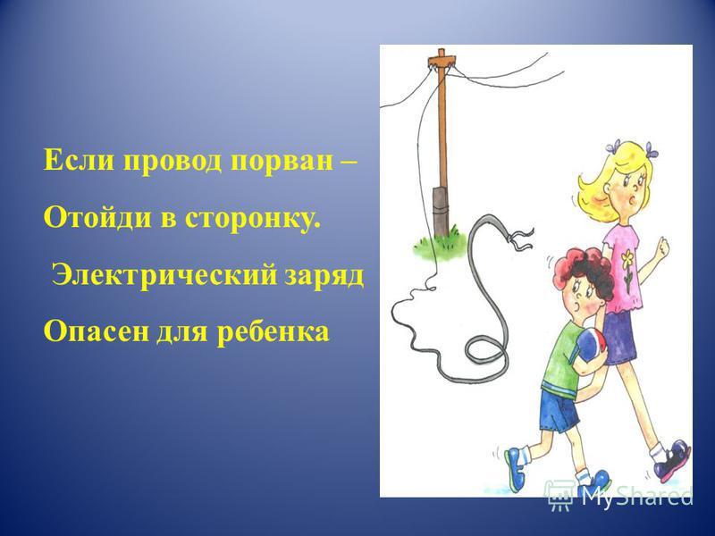 Если провод порван – Отойди в сторонку. Электрический заряд Опасен для ребенка