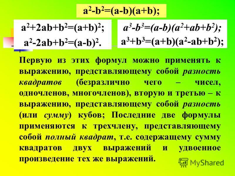 Разложение многочлена на множители с помощью формул сокращенного умножения Вспомните эти формулы: a 2 -b 2 =(a-b)(a+b);a 3 -b 3 =(a-b)(a 2 +ab+b 2 ); a 3 +b 3 =(a+b)(a 2 -ab+b 2 ); a 2 +2ab+b 2 =(a+b) 2 ; a 2 -2ab+b 2 =(a-b) 2.