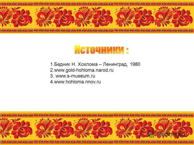 1. Бедник Н. Хохлома – Ленинград, 1980 2.www.gold-hohloma.narod.ru 3. www.s-museum.ru 4.www.hohloma.nnov.ru
