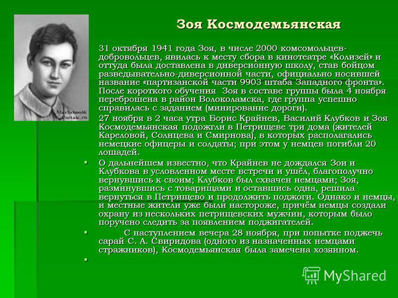 Зоя Космодемьянская 31 октября 1941 года Зоя, в числе 2000 комсомольцев- добровольцев, явилась к месту сбора в кинотеатре «Колизей» и оттуда была доставлена в диверсионную школу, став бойцом разведывательно-диверсионной части, официально носившей наз