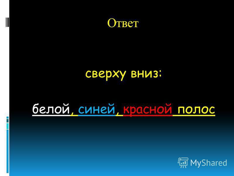 Ответ сверху вниз: белой, синей, красной полос