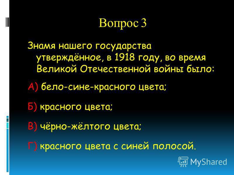 Вопрос 3 Знамя нашего государства утверждённое, в 1918 году, во время Великой Отечественной войны было: А) бело-сине-красного цвета; Б) красного цвета; В) чёрно-жёлтого цвета; Г) красного цвета с синей полосой.