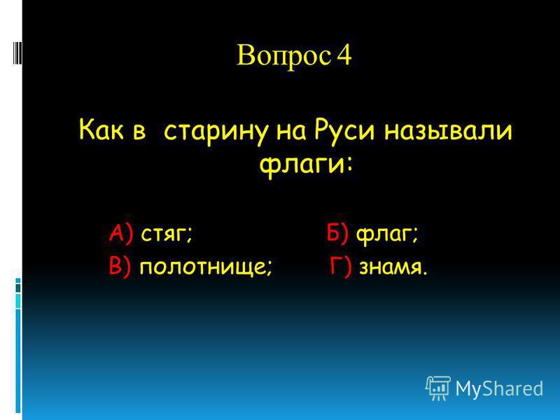 Вопрос 4 Как в старину на Руси называли флаги: А) стяг; Б) флаг; В) полотнище; Г) знамя.