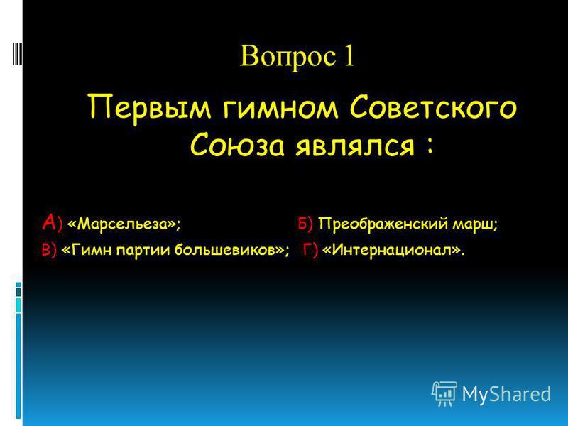 Вопрос 1 Первым гимном Советского Союза являлся : А ) «Марсельеза»; Б) Преображенский марш; В) «Гимн партии большевиков»; Г) «Интернационал».