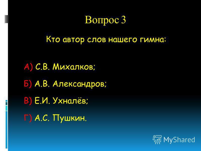 Вопрос 3 Кто автор слов нашего гимна: А) С.В. Михалков; Б) А.В. Александров; В) Е.И. Ухналёв; Г) А.С. Пушкин.