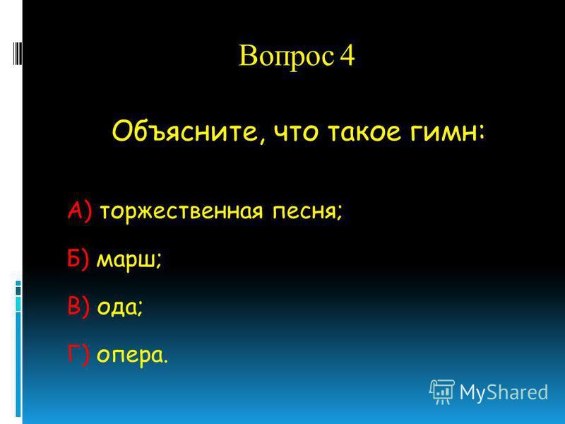 Вопрос 4 Объясните, что такое гимн: А) торжественная песня; Б) марш; В) ода; Г) опера.