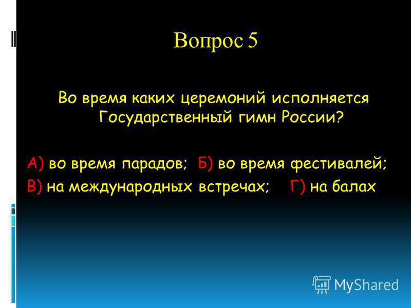 Вопрос 5 Во время каких церемоний исполняется Государственный гимн России? А) во время парадов; Б) во время фестивалей; В) на международных встречах; Г) на балах