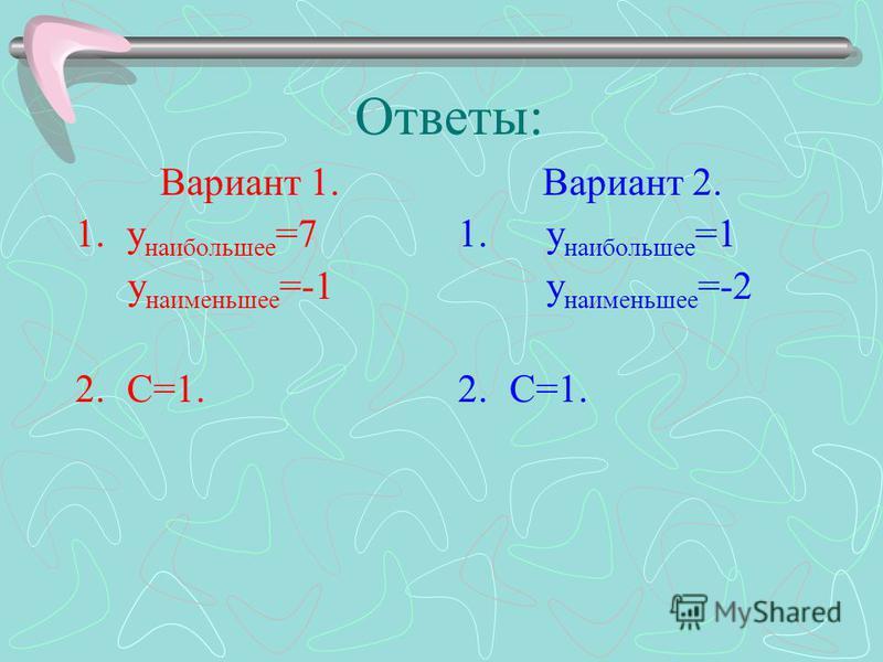 Ответы: Вариант 1. 1. у наибольшее =7 у наименьшее =-1 2.С=1. Вариант 2. 1. у наибольшее =1 у наименьшее =-2 2.С=1.