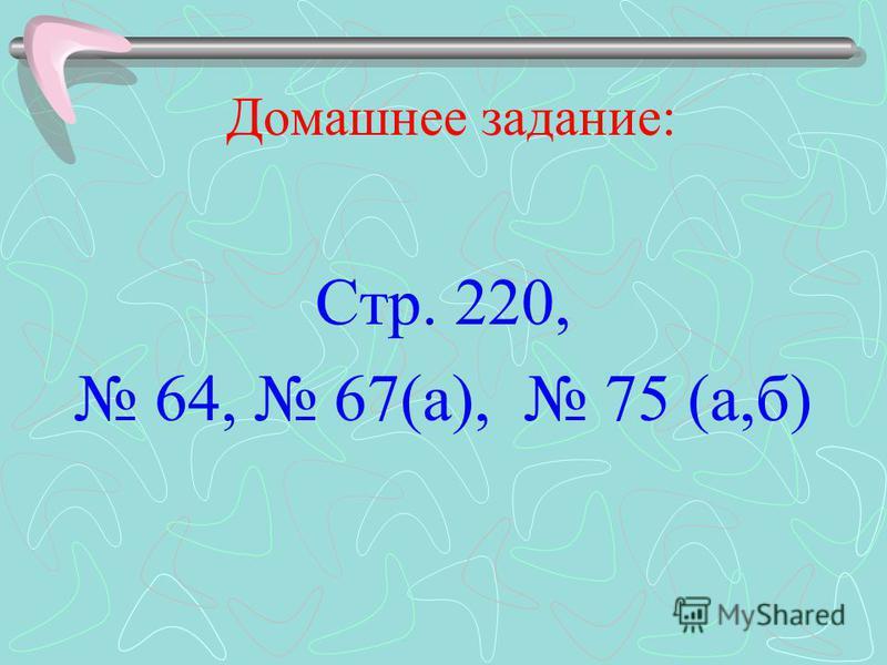 Домашнее задание: Стр. 220, 64, 67(а), 75 (а,б)