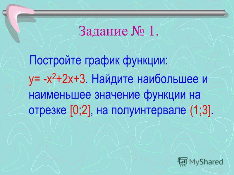 Задание 1. Постройте график функции: у= -х 2 +2 х+3. Найдите наибольшее и наименьшее значение функции на отрезке [0;2], на полуинтервале (1;3].