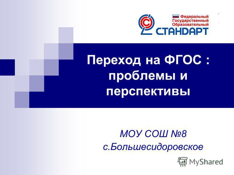 Переход на ФГОС : проблемы и перспективы МОУ СОШ 8 с.Большесидоровское