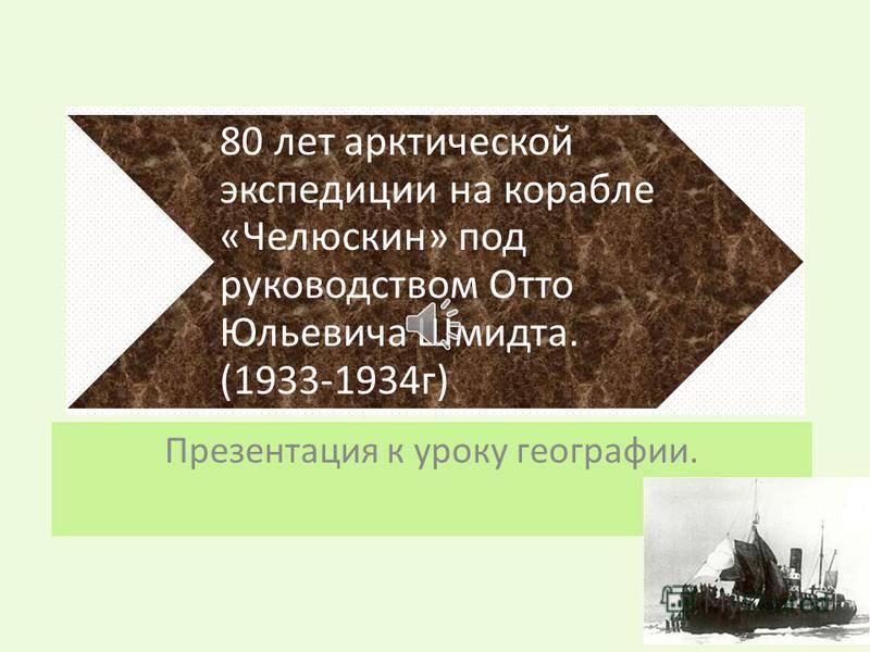 80 лет арктической экспедиции на корабле «Челюскин» под руководством Отто Юльевича Шмидта. (1933-1934 г) Презентация к уроку географии.