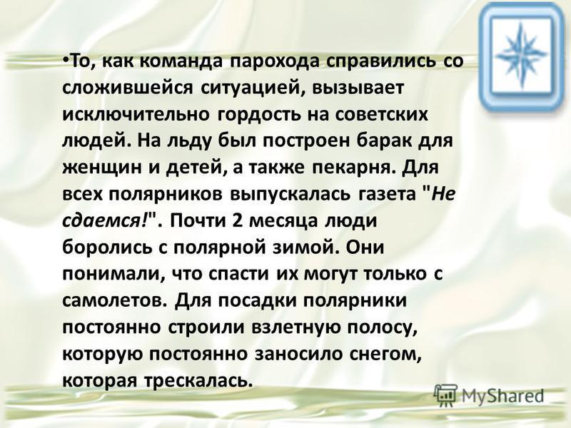 То, как команда парохода справились со сложившейся ситуацией, вызывает исключительно гордость на советских людей. На льду был построен барак для женщин и детей, а также пекарня. Для всех полярников выпускалась газета