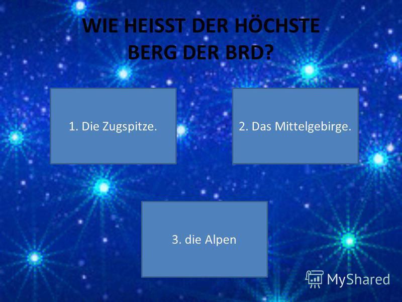 WIE HEISST DER HÖCHSTE BERG DER BRD? 1. Die Zugspitze. 3. die Alpen 2. Das Mittelgebirge.