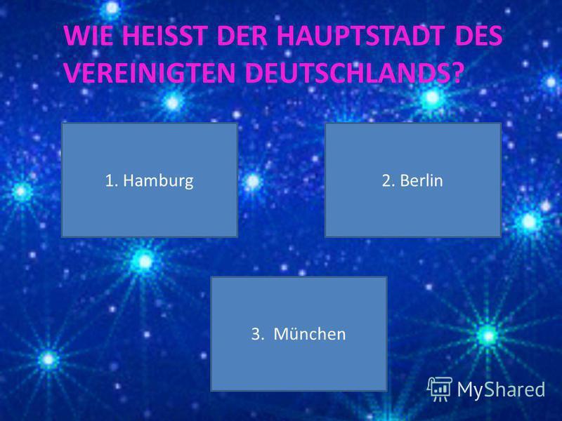 WIE HEISST DER HAUPTSTADT DES VEREINIGTEN DEUTSCHLANDS? 1. Hamburg 3. München 2. Berlin