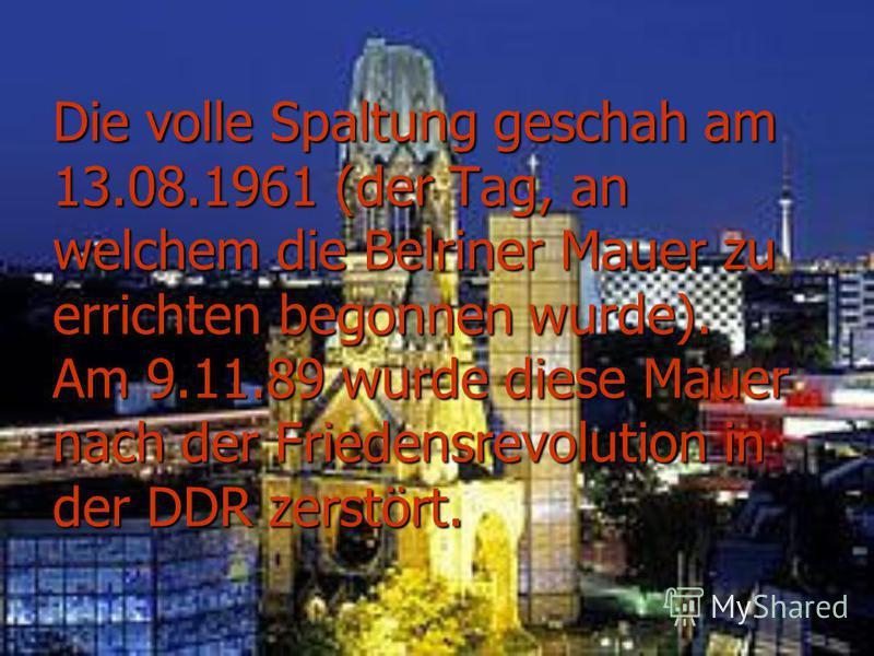Die volle Spaltung geschah am 13.08.1961 (der Tag, an welchem die Belriner Mauer zu errichten begonnen wurde). Am 9.11.89 wurde diese Mauer nach der Friedensrevolution in der DDR zerstört.