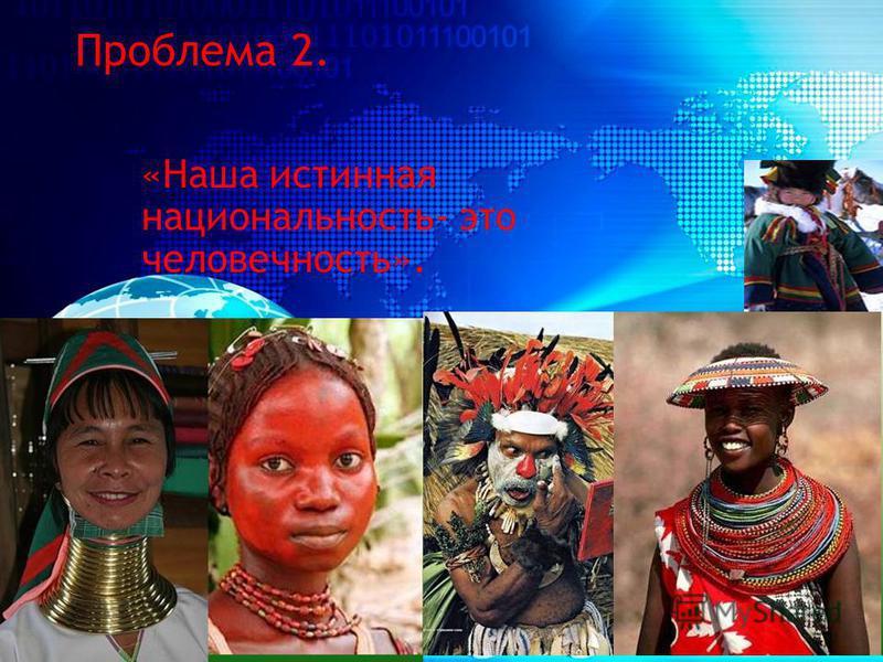 «Наша истинная национальность- это человечность». Проблема 2.
