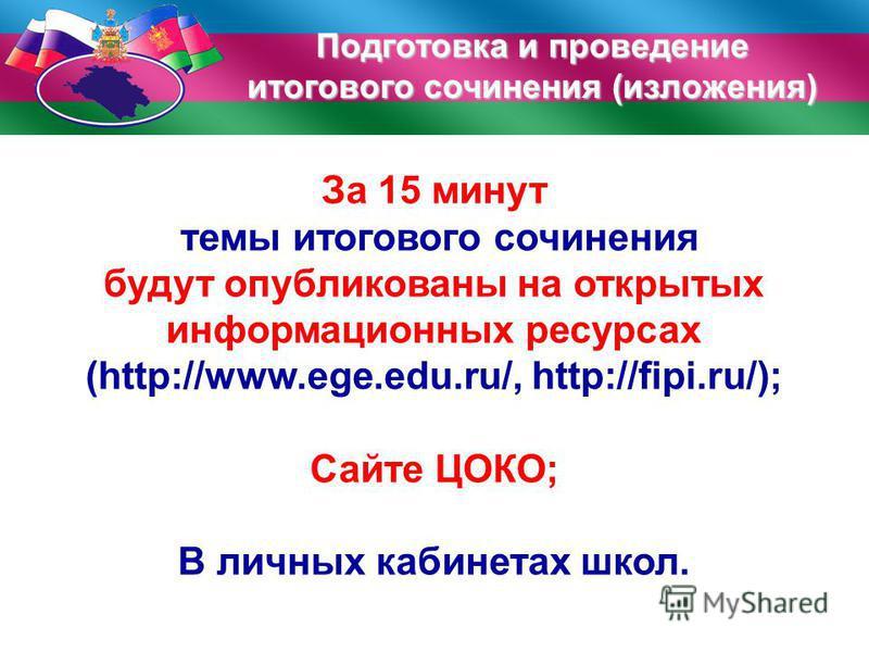 За 15 минут темы итогового сочинения будут опубликованы на открытых информационных ресурсах (http://www.ege.edu.ru/, http://fipi.ru/); Сайте ЦОКО; В личных кабинетах школ. Подготовка и проведение итогового сочинения (изложения)