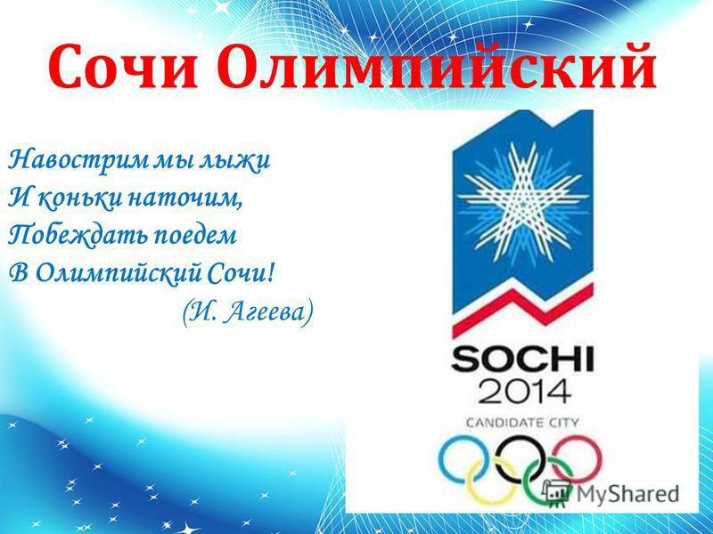 Сочи Олимпийский Навострим мы лыжи И коньки наточим, Побеждать поедем В Олимпийский Сочи! (И. Агеева)