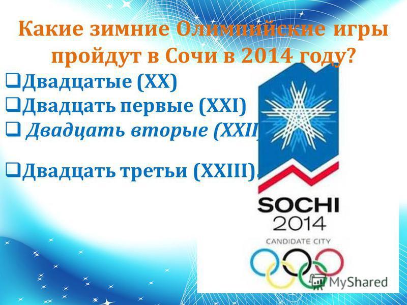 Какие зимние Олимпийские игры пройдут в Сочи в 2014 году? Двадцатые (XX) Двадцать первые (XXI) Двадцать вторые (XXII) Двадцать третьи (XXIII).