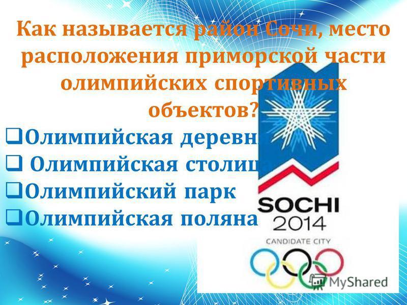 Как называется район Сочи, место расположения приморской части олимпийских спортивных объектов? Олимпийская деревня Олимпийская столица Олимпийский парк Олимпийская поляна