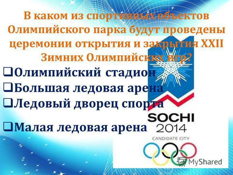 В каком из спортивных объектов Олимпийского парка будут проведены церемонии открытия и закрытия XXII Зимних Олимпийских игр? Олимпийский стадион Большая ледовая арена Ледовый дворец спорта Малая ледовая арена