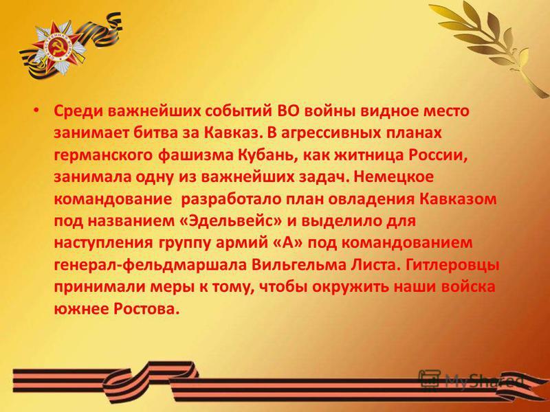 Среди важнейших событий ВО войны видное место занимает битва за Кавказ. В агрессивных планах германского фашизма Кубань, как житница России, занимала одну из важнейших задач. Немецкое командование разработало план овладения Кавказом под названием «Эд